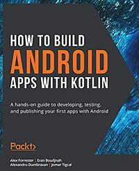 How to Build Android Apps with Kotlin- A Hands-on Guide to Developing, Testing, and Publishing Your First Apps with Android